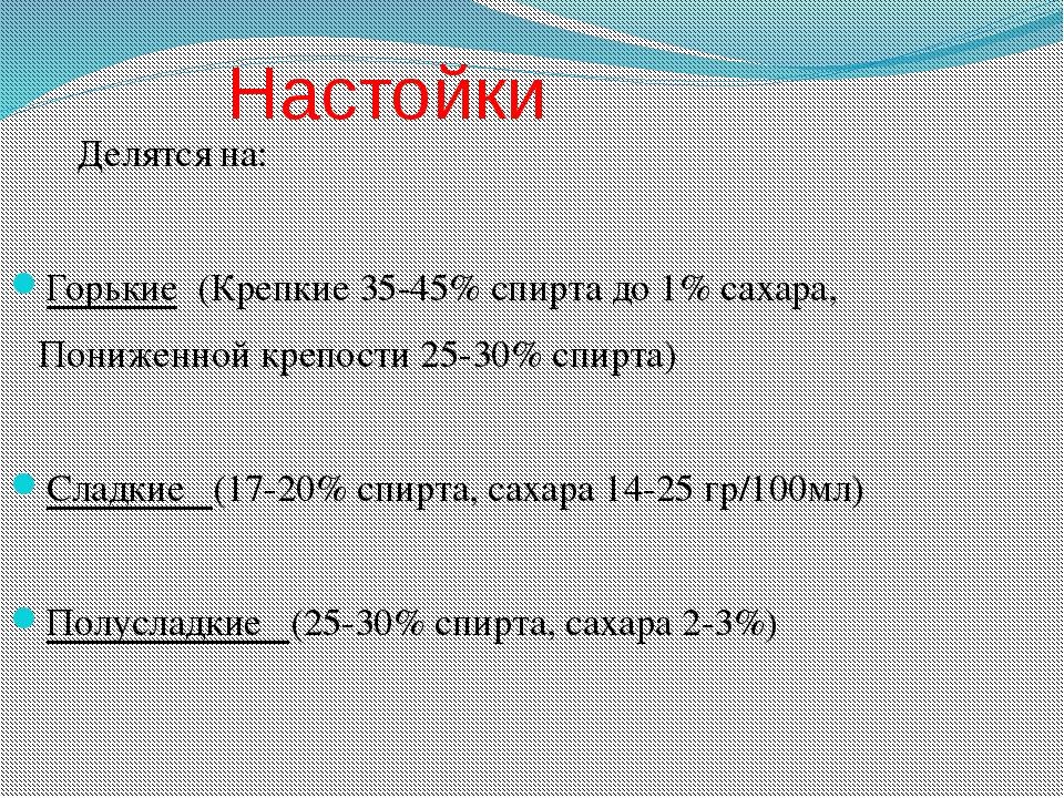 Настойки Делятся на: Горькие (Крепкие 35-45% спирта до 1% сахара, Пониженной...