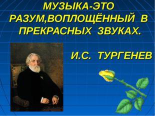МУЗЫКА-ЭТО РАЗУМ,ВОПЛОЩЁННЫЙ В ПРЕКРАСНЫХ ЗВУКАХ. И.С. ТУРГЕНЕВ