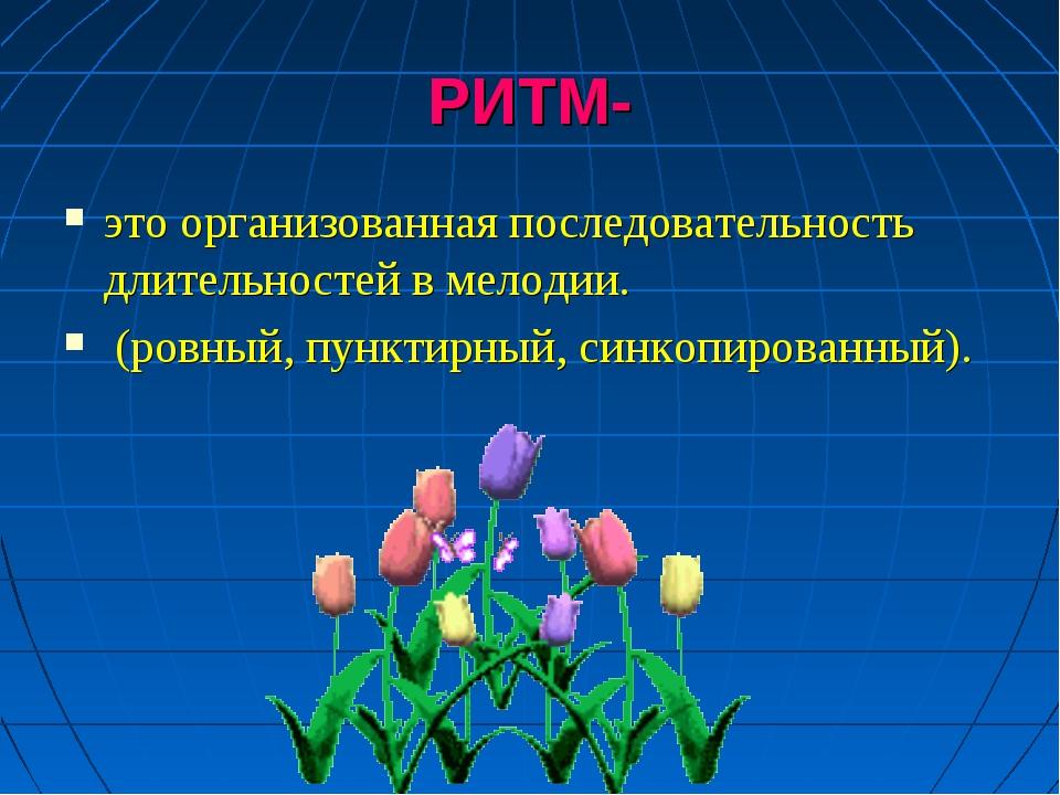 РИТМ- это организованная последовательность длительностей в мелодии. (ровный,...