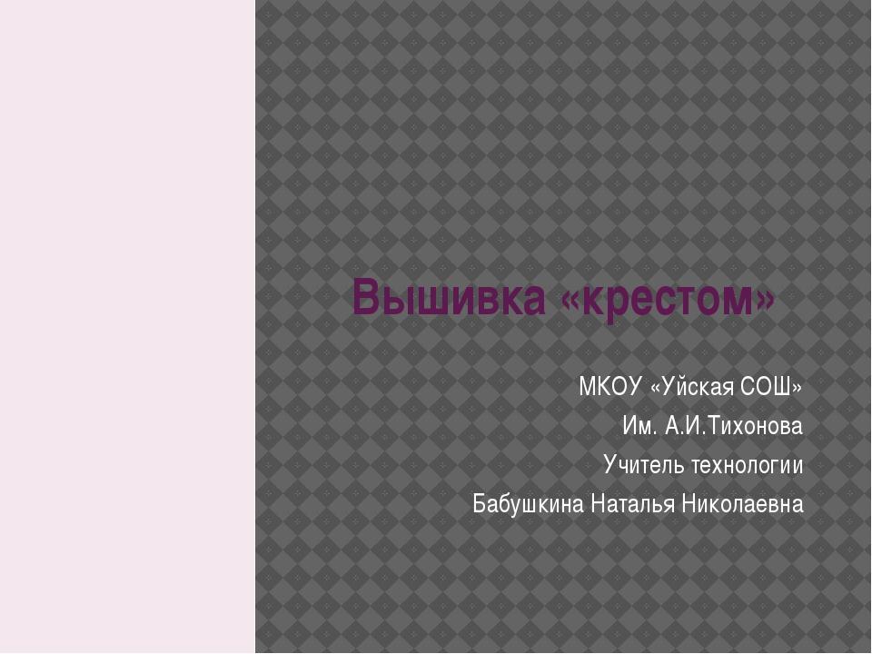 Вышивка «крестом» МКОУ «Уйская СОШ» Им. А.И.Тихонова Учитель технологии Бабуш...