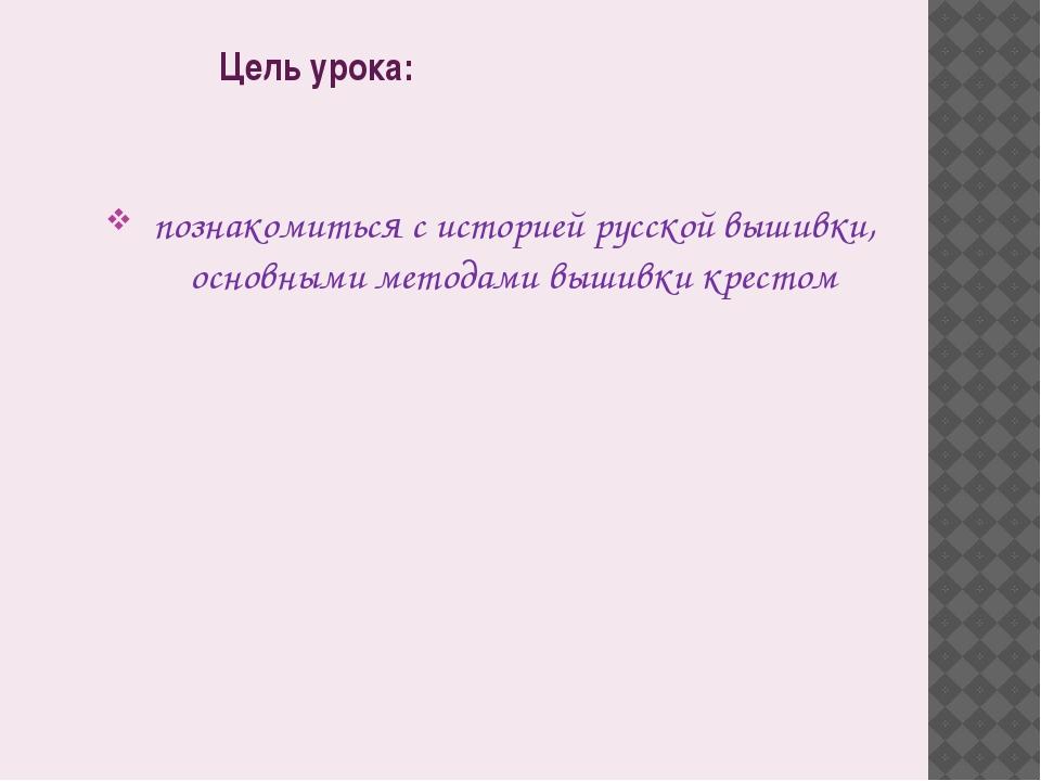 Цель урока: познакомиться с историей русской вышивки, основными методами выши...