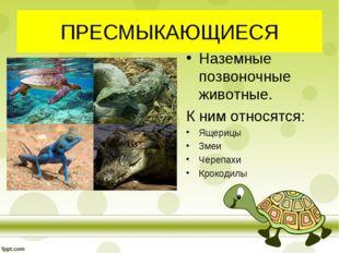 ПРЕСМЫКАЮЩИЕСЯ Наземные позвоночные животные. К ним относятся: Ящерицы Змеи Ч