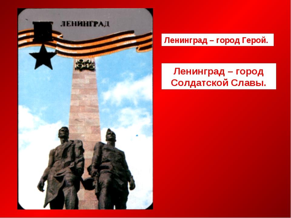 Ленинград – город Герой. Ленинград – город Солдатской Славы.