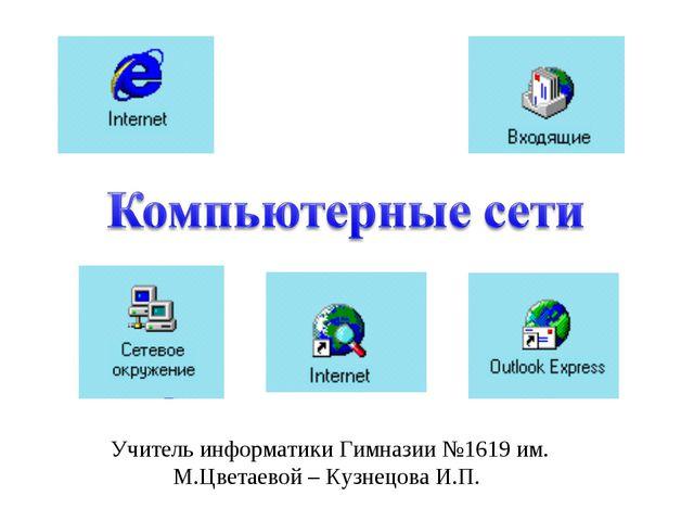 Учитель информатики Гимназии №1619 им. М.Цветаевой – Кузнецова И.П.