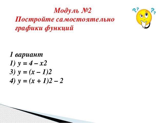 1 вариант у = 4 – х2 у = (х – 1)2 у = (х + 1)2 – 2 2 вариант 1) у = х2 – 3 2...