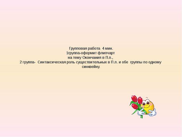 Групповая работа 4 мин. 1группа-оформит флипчарт на тему Окончания в П.п., 2...