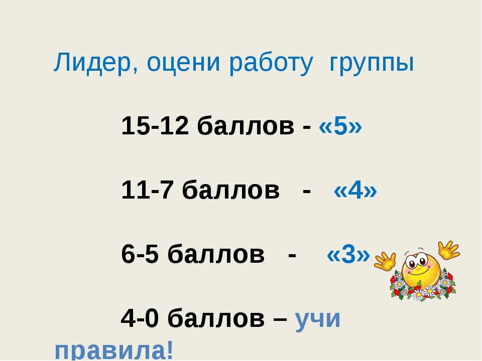 Лидер, оцени работу группы 15-12 баллов - «5» 11-7 баллов - «4» 6-5 баллов -...