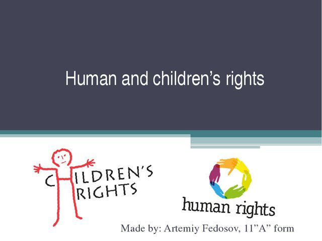 "Human and children's rights Made by: Artemiy Fedosov, 11""A"" form"