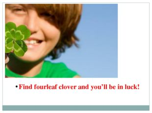 Find fourleaf clover and you'll be in luck!