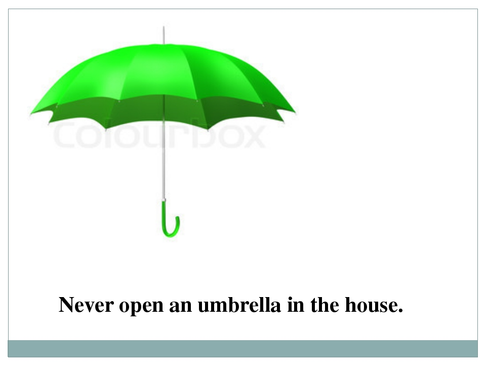 Never open an umbrella in the house.