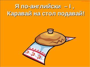 по-английски – , Каравай на стол подавай! Я I Н.Н. Шумилова