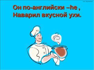 по-английски – , Наварил вкусной ухи. Он he Н.Н. Шумилова