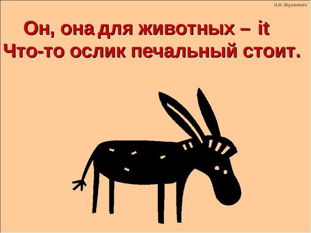 для животных – Что-то ослик печальный стоит. Он, oна it Н.Н. Шумилова