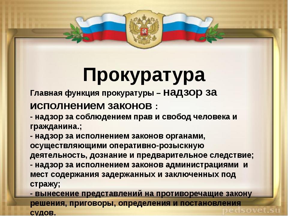 Прокуратура Главная функция прокуратуры – надзор за исполнением законов : -...