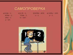 САМОПРОВЕРКА в) 0,8а = 1, 8/10а = 1, 4/5а = 1, а = 5/4 .г) 0,7b = 1, 7/10b =