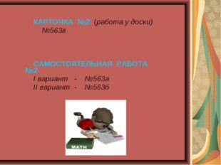 КАРТОЧКА №2 (работа у доски) №563в САМОСТОЯТЕЛЬНАЯ РАБОТА №2 I вариант - №56