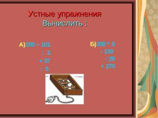Устные упражнения Вычислить : А)200 – 101 : 3 + 37 : 5 Б)200 * 5 - 130 : 29 +