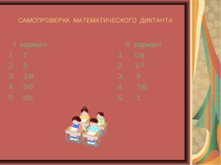 САМОПРОВЕРКА МАТЕМАТИЧЕСКОГО ДИКТАНТА I вариант II вариант 1 1. с/а 8 2. 1/7