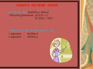 РАБОТА ПО ТЕМЕ УРОКА КАРТОЧКА №1 (работа у доски) Решите уравнение: а) 0,5х