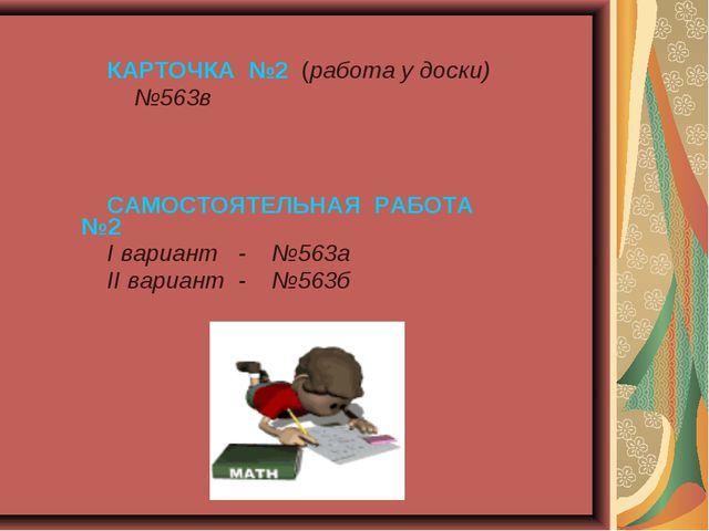 КАРТОЧКА №2 (работа у доски) №563в САМОСТОЯТЕЛЬНАЯ РАБОТА №2 I вариант - №56...