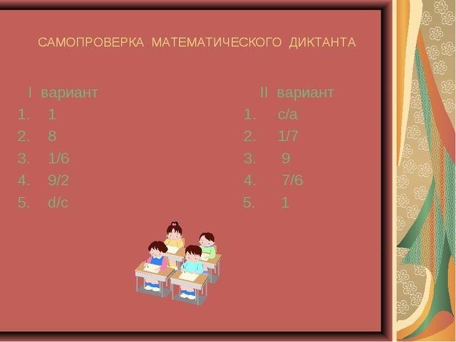 САМОПРОВЕРКА МАТЕМАТИЧЕСКОГО ДИКТАНТА I вариант II вариант 1 1. с/а 8 2. 1/7...