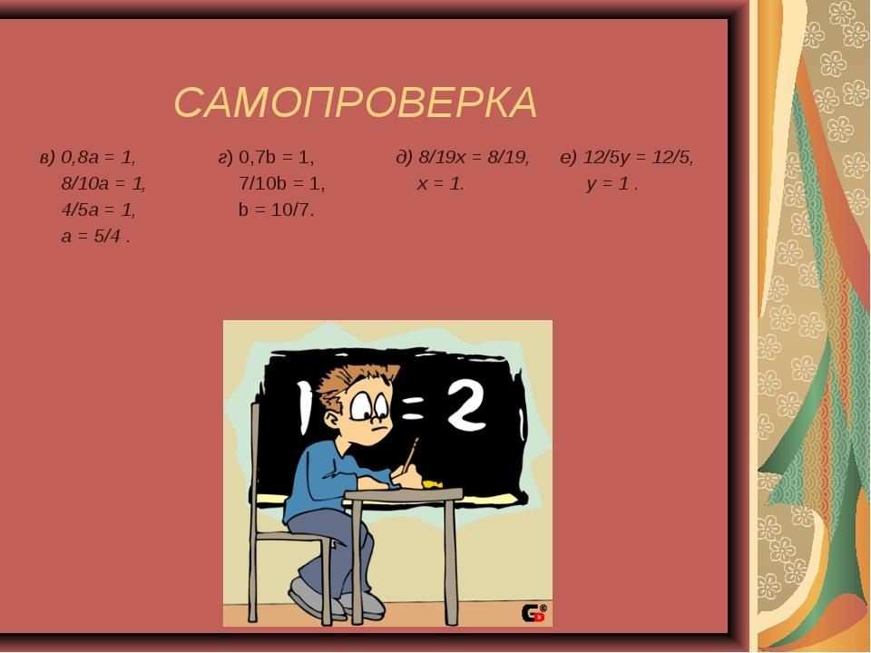 САМОПРОВЕРКА в) 0,8а = 1, 8/10а = 1, 4/5а = 1, а = 5/4 .г) 0,7b = 1, 7/10b =...