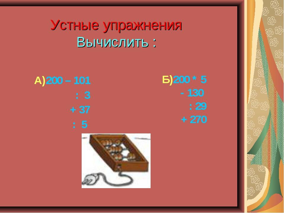 Устные упражнения Вычислить : А)200 – 101 : 3 + 37 : 5 Б)200 * 5 - 130 : 29 +...
