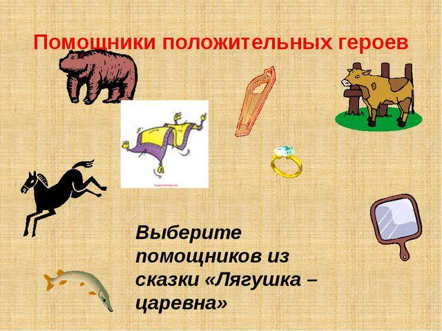 Помощники положительных героев Выберите помощников из сказки «Лягушка –царевна»