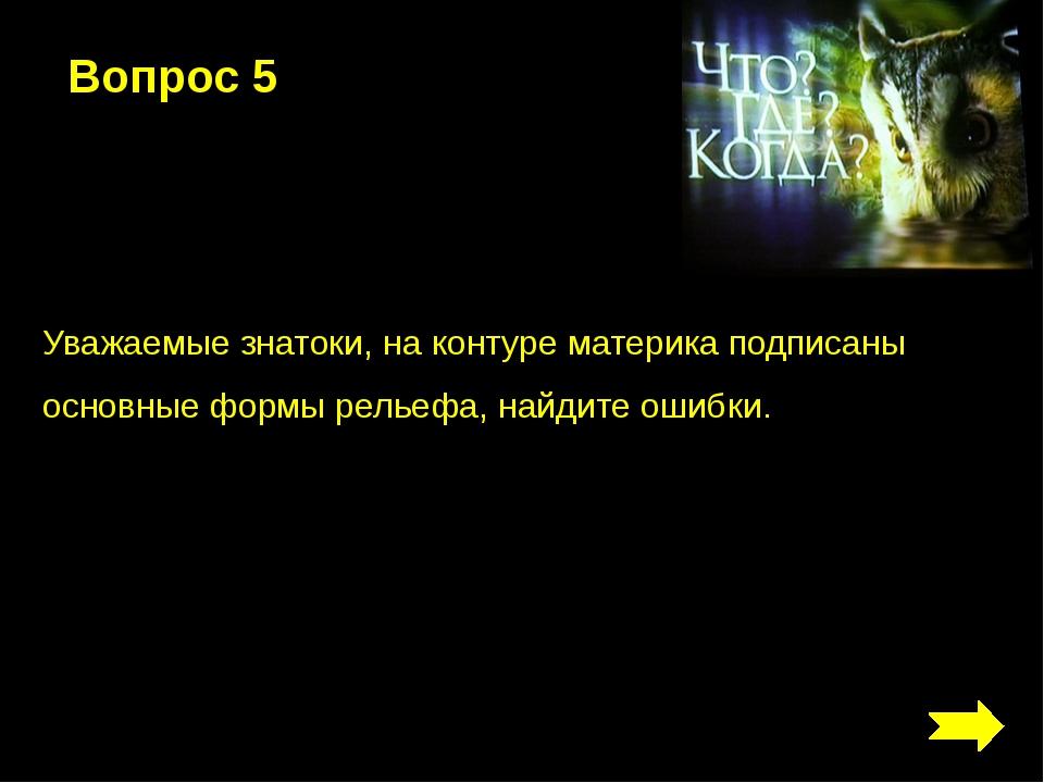 Вопрос 5 Уважаемые знатоки, на контуре материка подписаны основные формы рель...