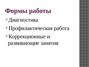 Формы работы Диагностика Профилактическая работа Коррекционные и развивающие