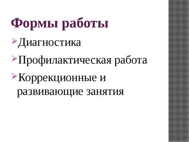 Формы работы Диагностика Профилактическая работа Коррекционные и развивающие...