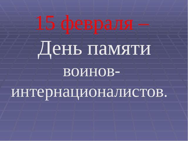 15 февраля – День памяти воинов-интернационалистов.
