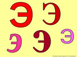 Посмотри, сколько буковок!!! И это все буквы Э