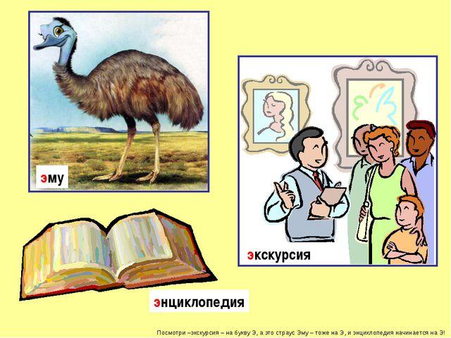 Посмотри –экскурсия – на букву Э, а это страус Эму – тоже на Э, и энциклопеди...