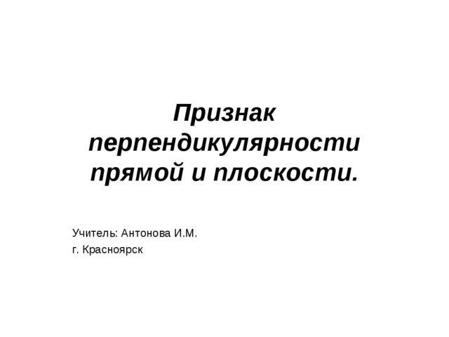 Признак перпендикулярности прямой и плоскости. Учитель: Антонова И.М. г. Крас...