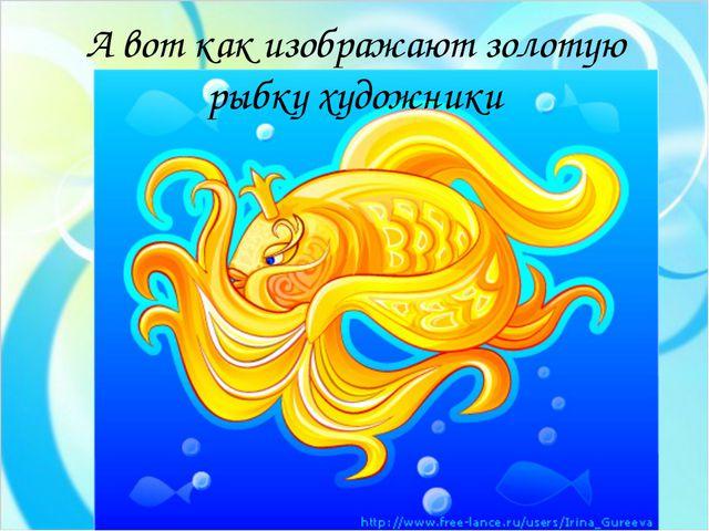 А вот как изображают золотую рыбку художники