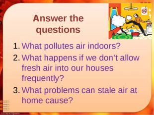 Answer the questions What pollutes air indoors? What happens if we don't allo