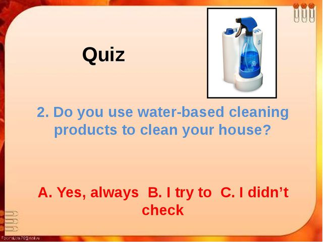 Quiz 2. Do you use water-based cleaning products to clean your house? A. Yes,...