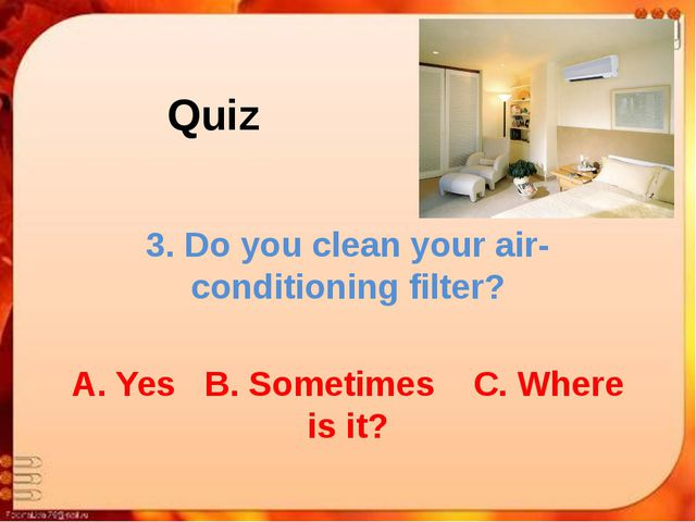 Quiz 3. Do you clean your air-conditioning filter? A. Yes B. Sometimes C. Whe...