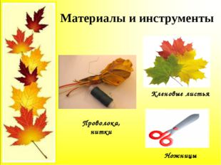 Материалы и инструменты Кленовые листья Проволока, нитки Ножницы