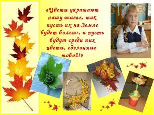 «Цветы украшают нашу жизнь, так пусть их на Земле будет больше, и пусть будут