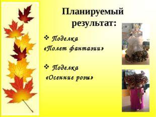 Поделка «Полет фантазии» Поделка «Осенние розы» Планируемый результат: