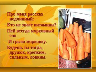 Про меня рассказ недлинный: Кто не знает витамины? Пей всегда морковный сок