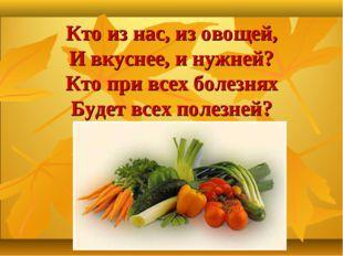 Кто из нас, из овощей, И вкуснее, и нужней? Кто при всех болезнях Будет всех