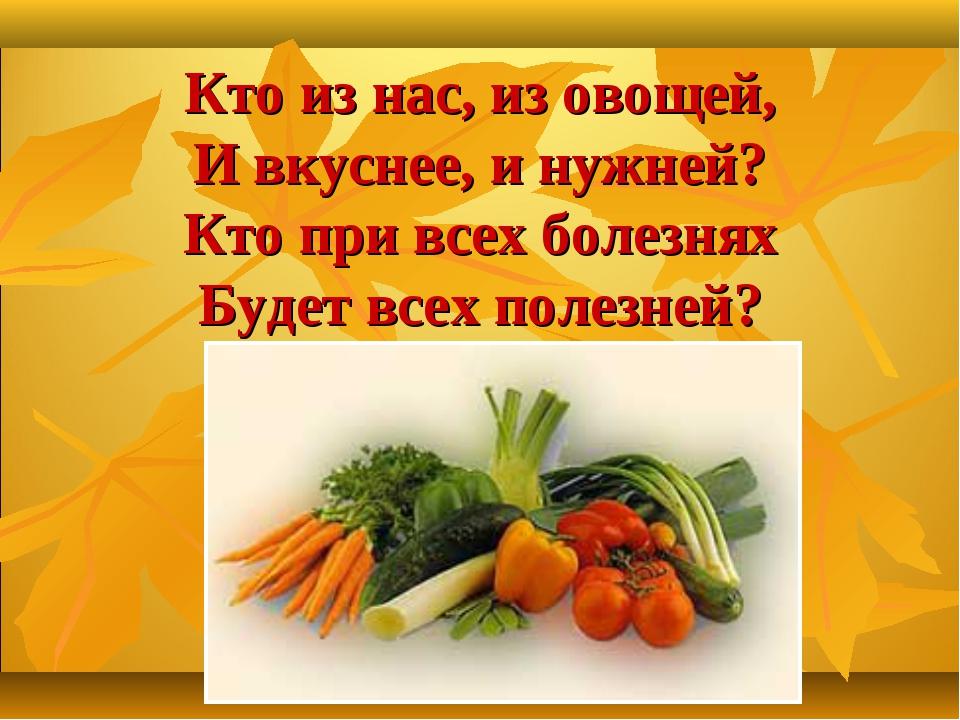 Кто из нас, из овощей, И вкуснее, и нужней? Кто при всех болезнях Будет всех...