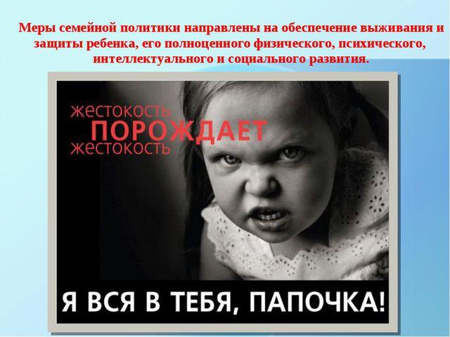 Меры семейной политики направлены на обеспечение выживания и защиты ребенка,...