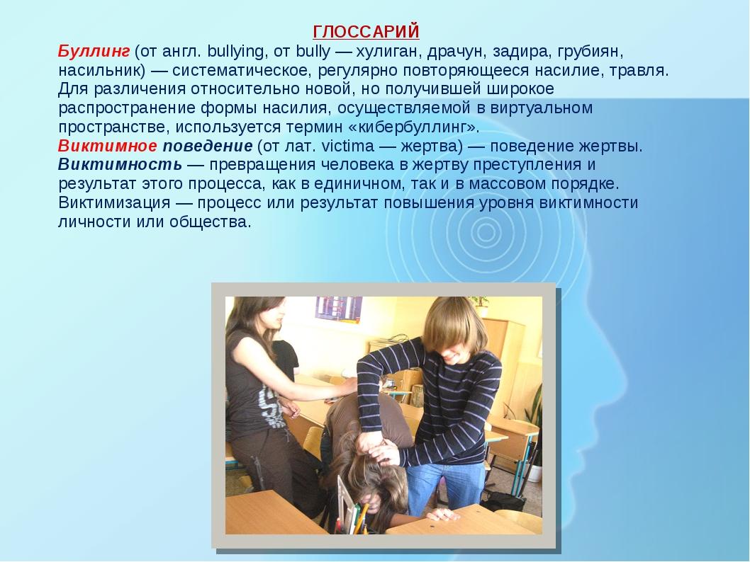 ГЛОССАРИЙ Буллинг (от англ. bullying, от bully — хулиган, драчун, задира, гру...