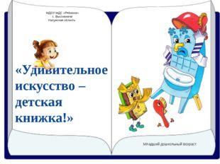 «Удивительное искусство – детская книжка!» МДОУ МДС «Рябинка» с. Высокиничи К