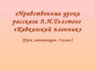 «Нравственные уроки рассказа Л.Н.Толстого «Кавказский пленник» (Урок литерату