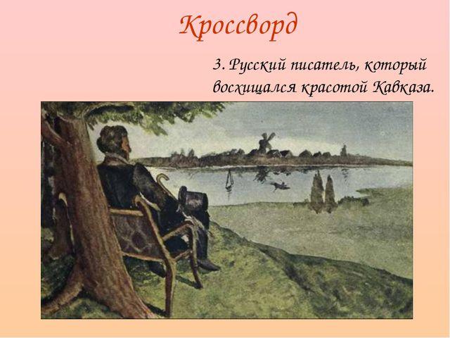 3. Русский писатель, который восхищался красотой Кавказа. Кроссворд